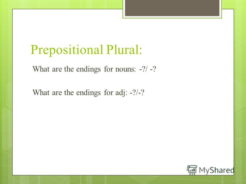 Prepositional Plural: What are the endings for nouns: -?/ -? What are the endings for adj: -?/-?