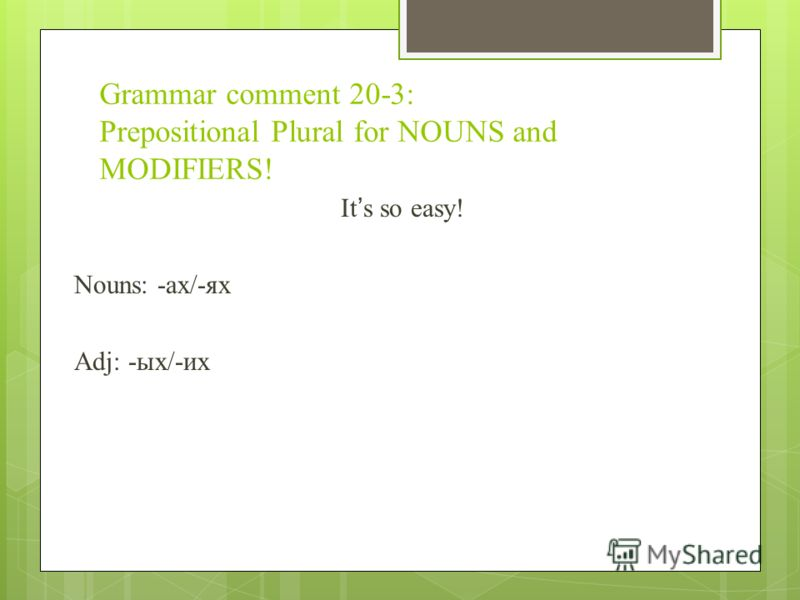 Grammar comment 20-3: Prepositional Plural for NOUNS and MODIFIERS! Its so easy! Nouns: -ах/-ях Adj: -ых/-их