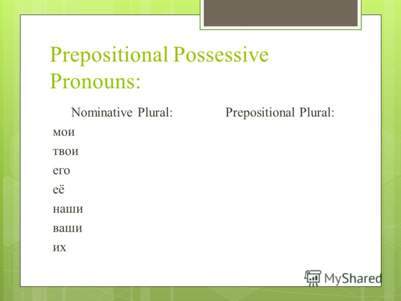 Prepositional Possessive Pronouns: Nominative Plural: мои твои его её наши ваши их Prepositional Plural: