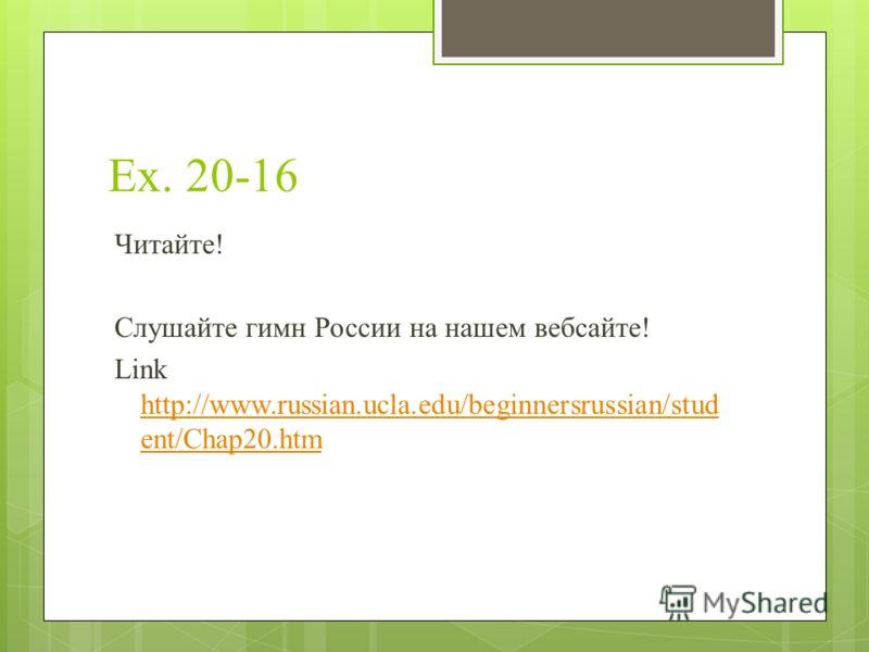 Ex. 20-16 Читайте! Слушайте гимн России на нашем вебсайте! Link http://www.russian.ucla.edu/beginnersrussian/stud ent/Chap20.htm http://www.russian.ucla.edu/beginnersrussian/stud ent/Chap20.htm