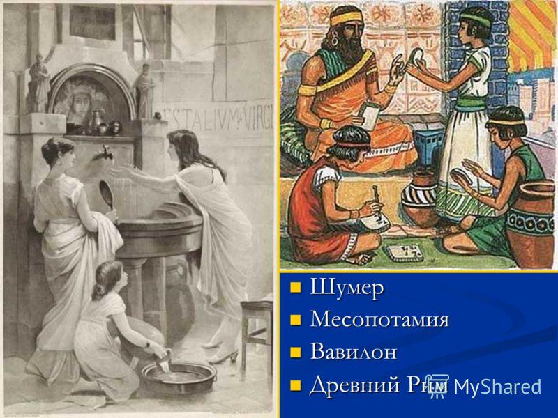 Шумер Шумер Месопотамия Месопотамия Вавилон Вавилон Древний Рим Древний Рим