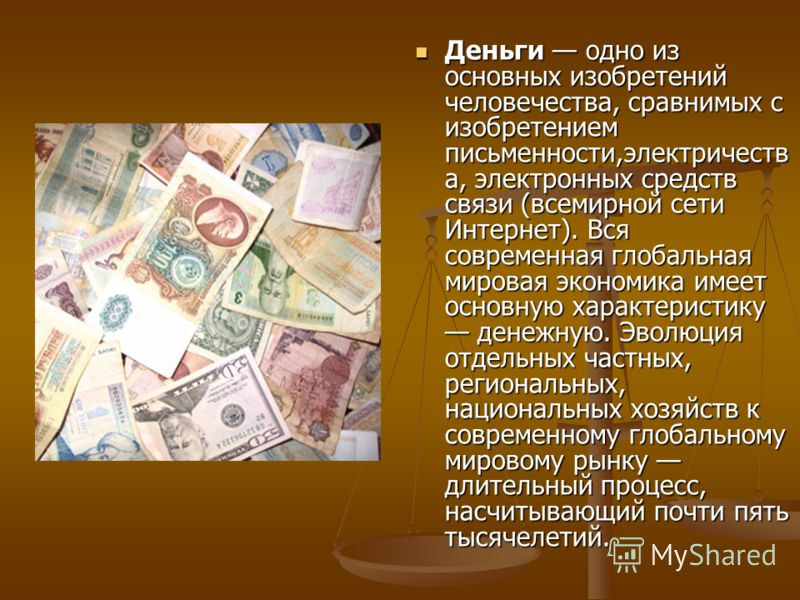 Деньги одно из основных изобретений человечества, сравнимых с изобретением письменности,электричеств а, электронных средств связи (всемирной сети Интернет). Вся современная глобальная мировая экономика имеет основную характеристику денежную. Эволюция