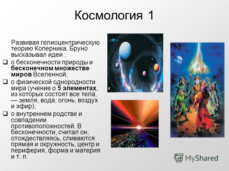 Космология 1 Развивая гелиоцентрическую теорию Коперника, Бруно высказывал идеи : о бесконечности природы и бесконечном множестве миров Вселенной; о физической однородности мира (учение о 5 элементах, из которых состоят все тела, земля, вода, огонь,