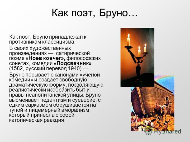 Как поэт, Бруно… Как поэт, Бруно принадлежал к противникам классицизма. В своих художественных произведениях сатирической поэме «Ноев ковчег», философских сонетах, комедии «Подсвечник» (1582, русский перевод 1940) Бруно порывает с канонами «учёной ко