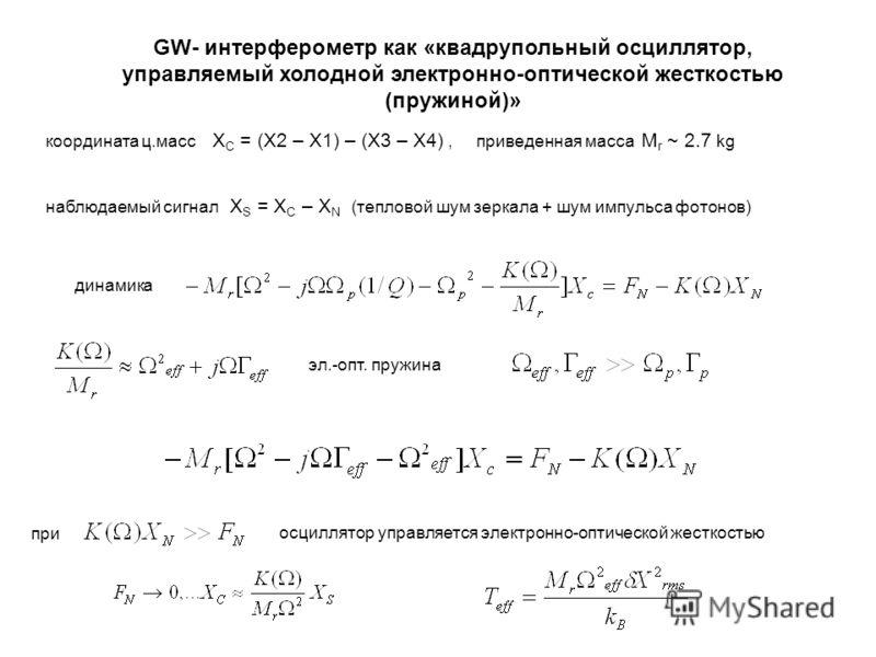 GW- интерферометр как «квадрупольный осциллятор, управляемый холодной электронно-оптической жесткостью (пружиной)» координата ц.масс Х C = (Х2 – Х1) – (Х3 – Х4), приведенная масса М r ~ 2.7 kg наблюдаемый сигнал Х S = X C – X N (тепловой шум зеркала