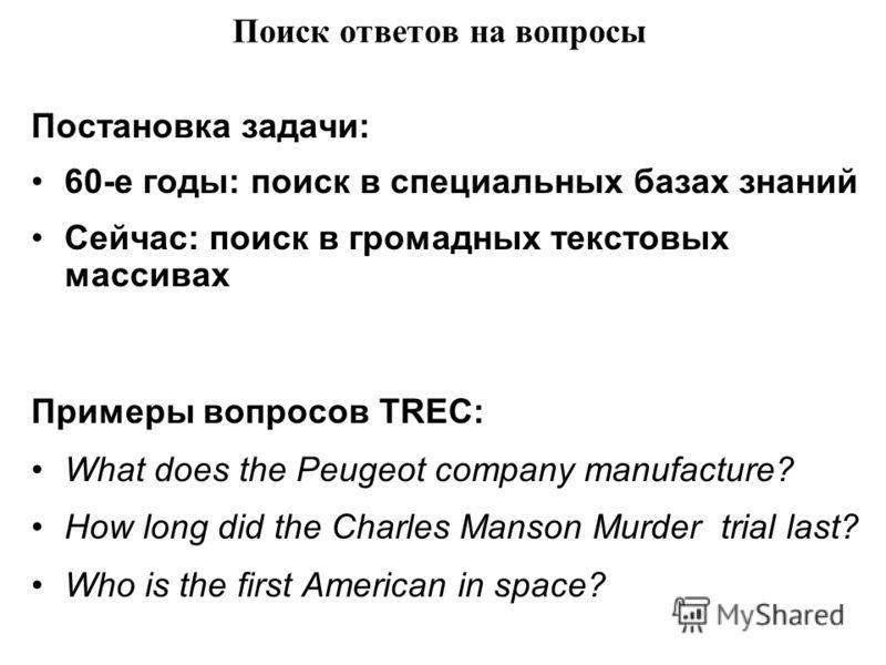 Поиск ответов на вопросы Постановка задачи: 60-е годы: поиск в специальных базах знаний Сейчас: поиск в громадных текстовых массивах Примеры вопросов TREC: What does the Peugeot company manufacture? How long did the Charles Manson Murder trial last?