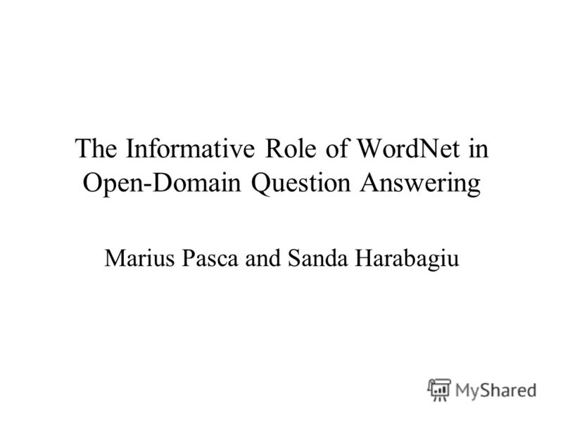 The Informative Role of WordNet in Open-Domain Question Answering Marius Pasca and Sanda Harabagiu