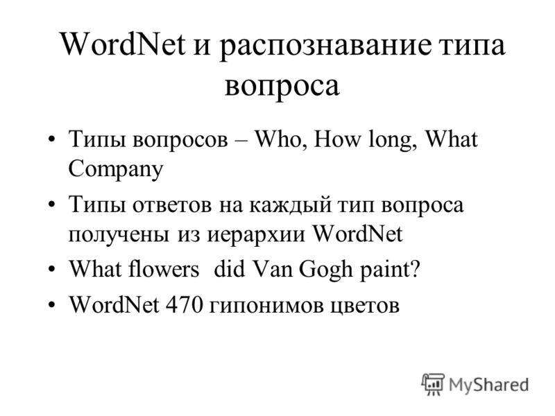 WordNet и распознавание типа вопроса Типы вопросов – Who, How long, What Company Типы ответов на каждый тип вопроса получены из иерархии WordNet What flowers did Van Gogh paint? WordNet 470 гипонимов цветов