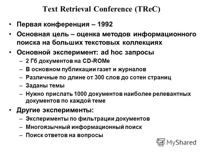 Text Retrieval Conference (TReC) Первая конференция – 1992 Основная цель – оценка методов информационного поиска на больших текстовых коллекциях Основной эксперимент: ad hoc запросы –2 Гб документов на CD-ROMe –В основном публикации газет и журналов