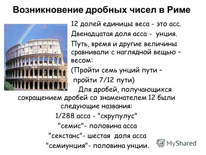 Возникновение дробных чисел в Риме Для дробей, получающихся сокращением дробей со знаменателем 12 были следующие названия: 1/288 асса -