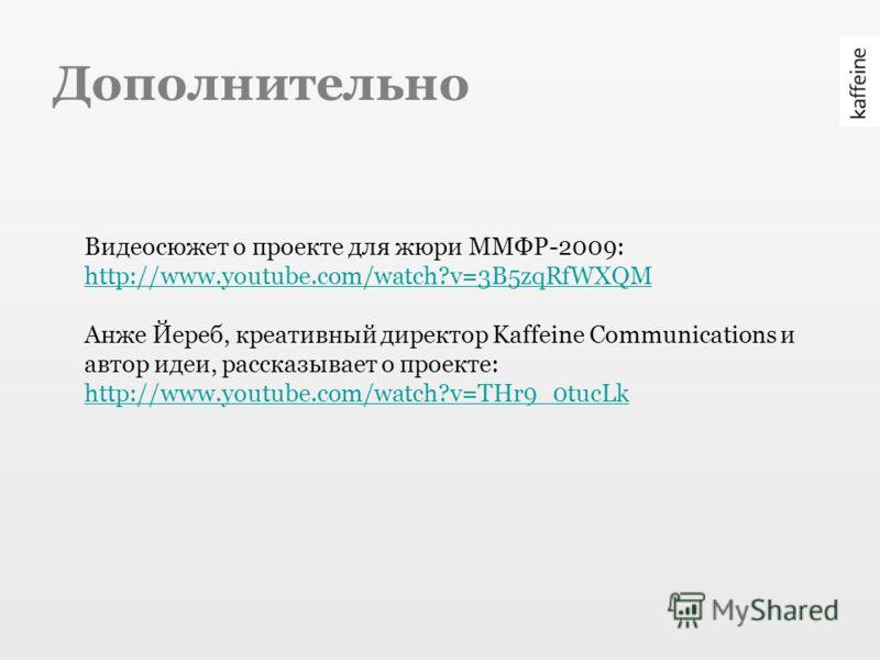 Дополнительно Видеосюжет о проекте для жюри ММФР-2009: http://www.youtube.com/watch?v=3B5zqRfWXQM Анже Йереб, креативный директор Kaffeine Communications и автор идеи, рассказывает о проекте: http://www.youtube.com/watch?v=THr9_0tucLk