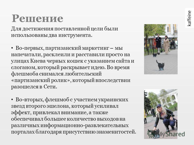 Решение Для достижения поставленной цели были использованы два инструмента. Во-первых, партизанский маркетинг – мы напечатали, расклеили и расставили просто на улицах Киева черных кошек с указанием сайта и слоганом, который раскрывает идею. Во время