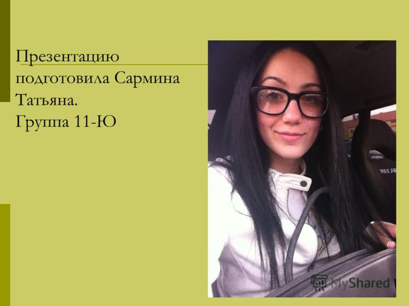 Презентацию подготовила Сармина Татьяна. Группа 11-Ю