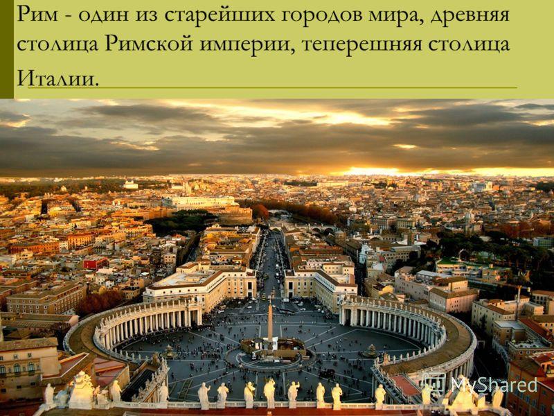 Рим - один из старейших городов мира, древняя столица Римской империи, теперешняя столица Италии.