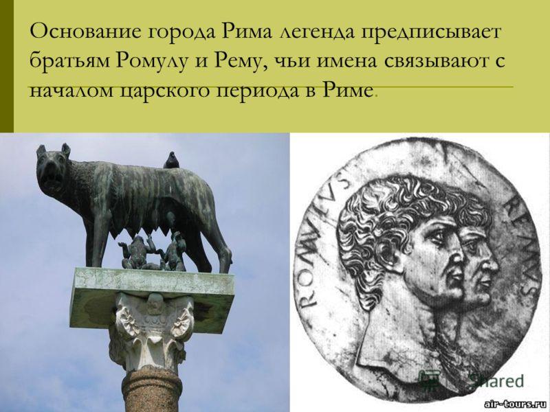 Основание города Рима легенда предписывает братьям Ромулу и Рему, чьи имена связывают с началом царского периода в Риме.