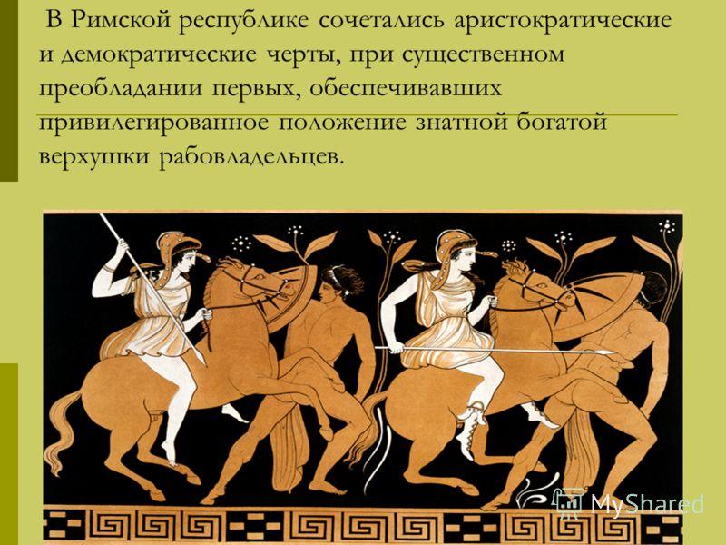 В Римской республике сочетались аристократические и демократические черты, при существенном преобладании первых, обеспечивавших привилегированное положение знатной богатой верхушки рабовладельцев.