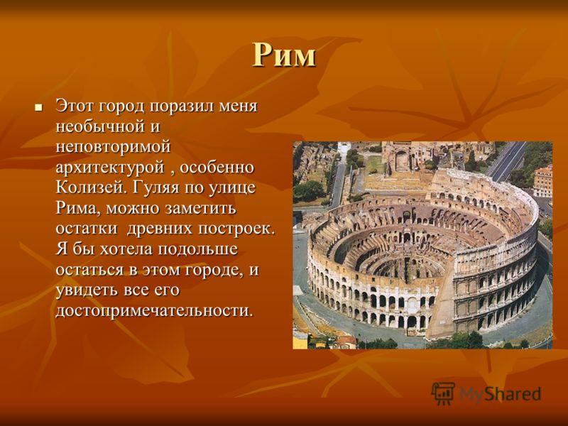 Рим Этот город поразил меня необычной и неповторимой архитектурой, особенно Колизей. Гуляя по улице Рима, можно заметить остатки древних построек. Я бы хотела подольше остаться в этом городе, и увидеть все его достопримечательности. Этот город порази