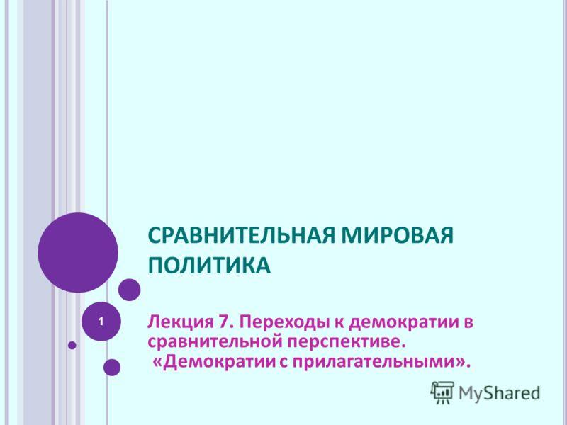 СРАВНИТЕЛЬНАЯ МИРОВАЯ ПОЛИТИКА Лекция 7. Переходы к демократии в сравнительной перспективе. «Демократии с прилагательными». 1