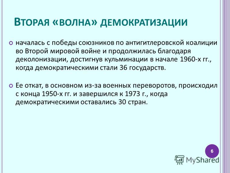 В ТОРАЯ « ВОЛНА » ДЕМОКРАТИЗАЦИИ началась с победы союзников по антигитлеровской коалиции во Второй мировой войне и продолжилась благодаря деколонизации, достигнув кульминации в начале 1960-х гг., когда демократическими стали 36 государств. Ее откат,