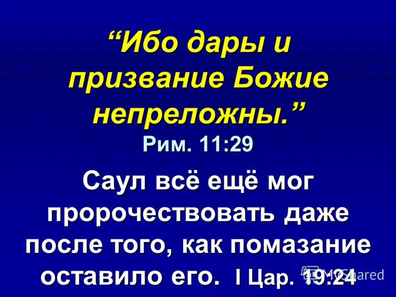 Ибо дары и призвание Божие непреложны. Рим. 11:29Ибо дары и призвание Божие непреложны. Рим. 11:29 Саул всё ещё мог пророчествовать даже после того, как помазание оставило его. I Цар. 19:24