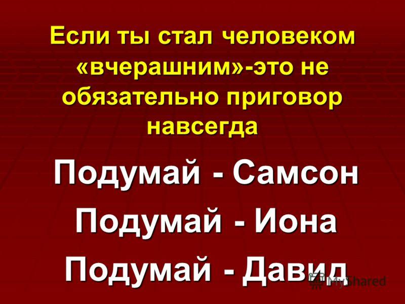 Если ты стал человеком «вчерашним»-это не обязательно приговор навсегда Подумай - Самсон Подумай - Иона Подумай - Давид