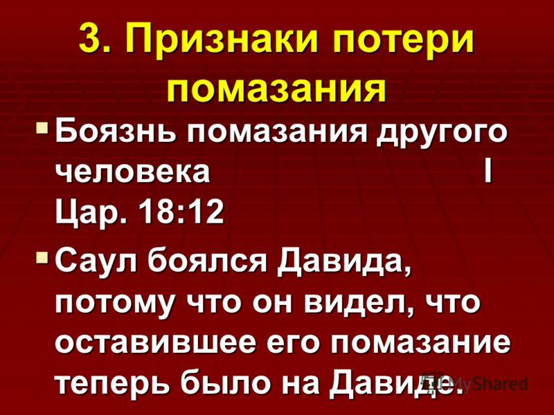 3. Признаки потери помазания Боязнь помазания другого человека I Цар. 18:12 Боязнь помазания другого человека I Цар. 18:12 Саул боялся Давида, потому что он видел, что оставившее его помазание теперь было на Давиде. Саул боялся Давида, потому что он