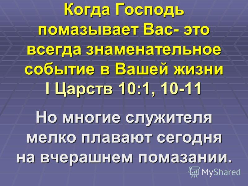 Когда Господь помазывает Вас- это всегда знаменательное событие в Вашей жизни I Царств 10:1, 10-11 Но многие служителя мелко плавают сегодня на вчерашнем помазании.