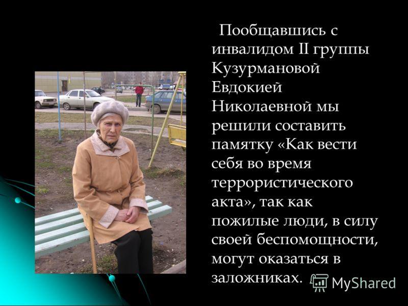 Пообщавшись с инвалидом II группы Кузурмановой Евдокией Николаевной мы решили составить памятку «Как вести себя во время террористического акта», так как пожилые люди, в силу своей беспомощности, могут оказаться в заложниках.