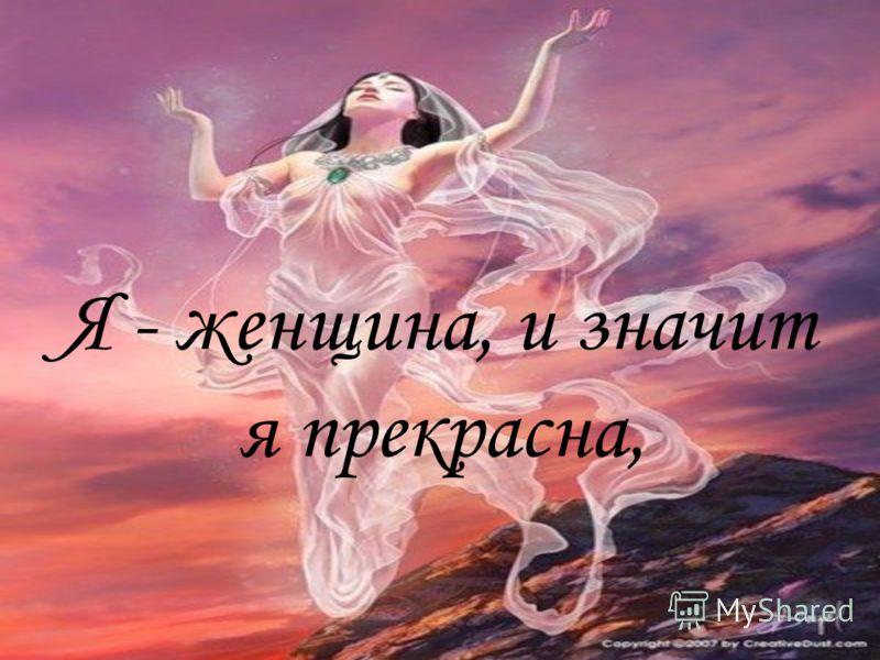 Я - женщина, и значит я прекрасна,