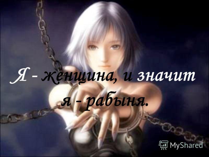 Я - женщина, и значит я - рабыня.