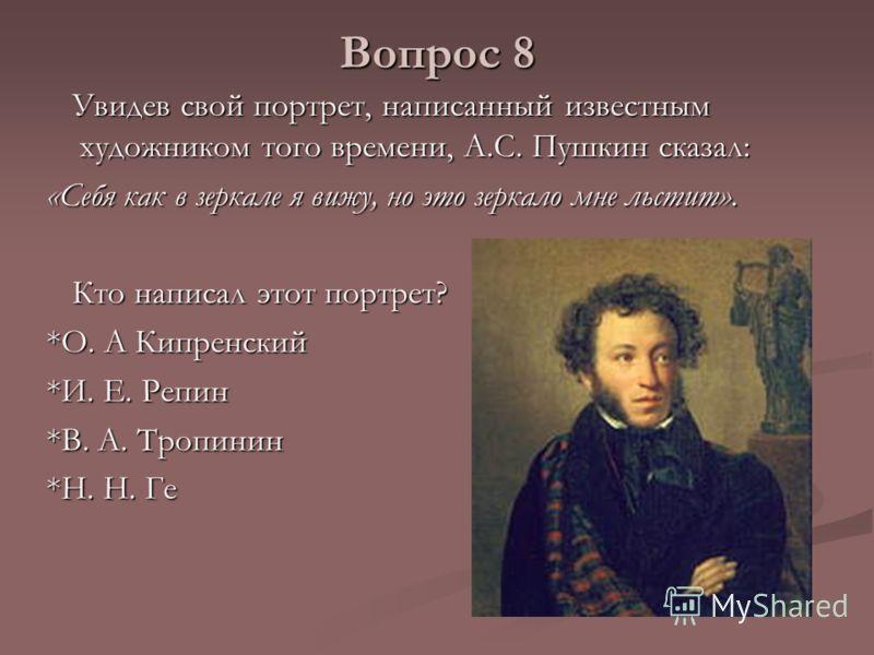 Вопрос 8 Увидев свой портрет, написанный известным художником того времени, А.С. Пушкин сказал: Увидев свой портрет, написанный известным художником того времени, А.С. Пушкин сказал: «Себя как в зеркале я вижу, но это зеркало мне льстит». Кто написал