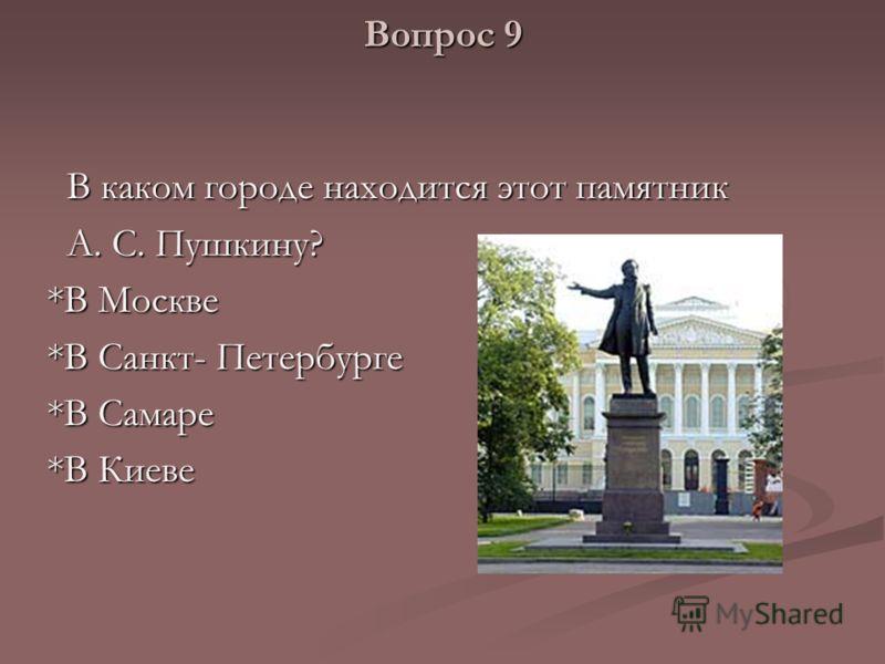 Вопрос 9 В каком городе находится этот памятник В каком городе находится этот памятник А. С. Пушкину? А. С. Пушкину? *В Москве *В Санкт- Петербурге *В Самаре *В Киеве
