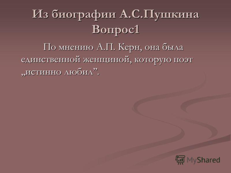 Из биографии А.С.Пушкина Вопрос1 По мнению А.П. Керн, она была единственной женщиной, которую поэт,,истинно любил. По мнению А.П. Керн, она была единственной женщиной, которую поэт,,истинно любил.