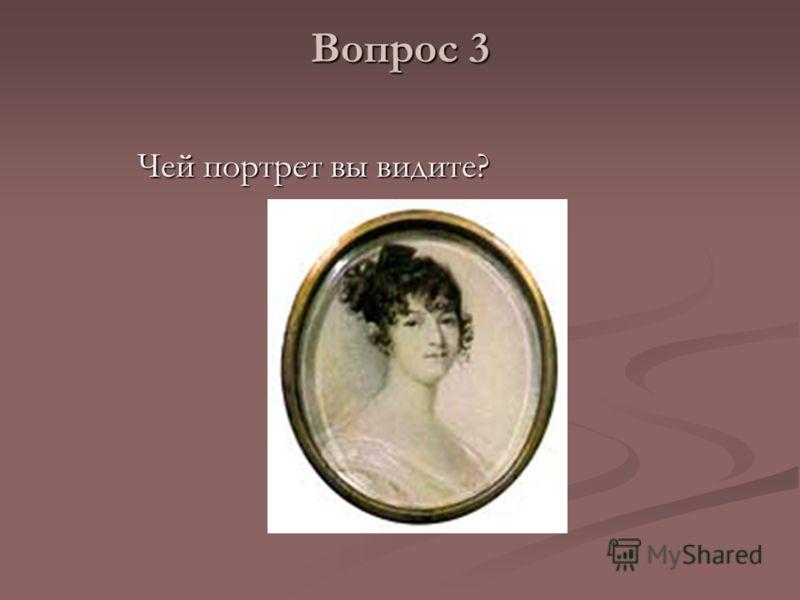 Вопрос 3 Чей портрет вы видите? Чей портрет вы видите?