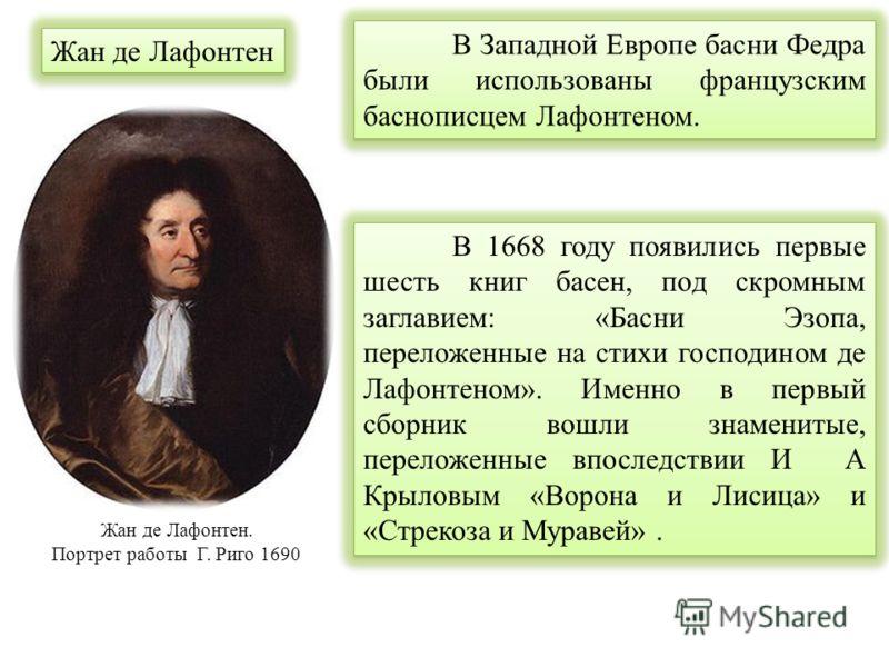 Жан де Лафонтен. Портрет работы Г. Риго 1690 В 1668 году появились первые шесть книг басен, под скромным заглавием: «Басни Эзопа, переложенные на стихи господином де Лафонтеном». Именно в первый сборник вошли знаменитые, переложенные впоследствии И А