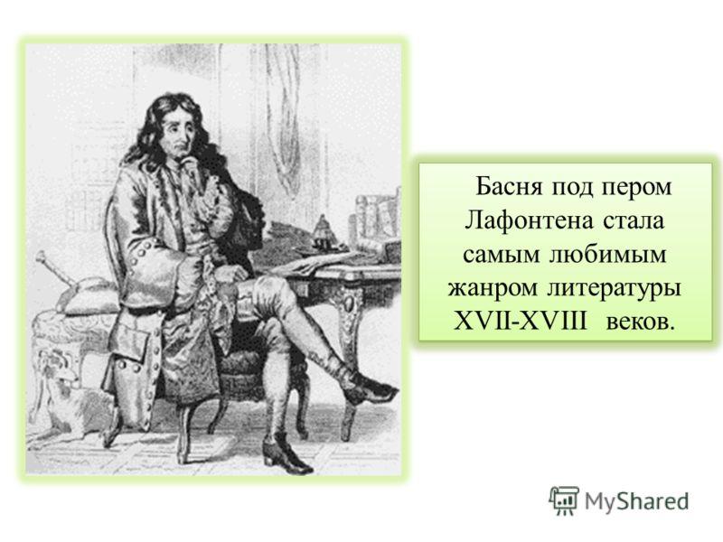 Басня под пером Лафонтена стала самым любимым жанром литературы XVII-XVIII веков.