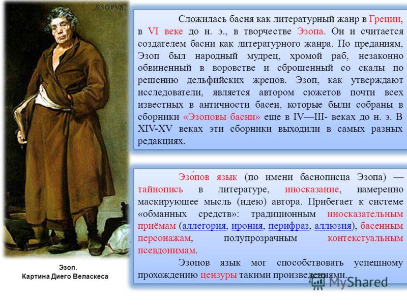 Эзоп. Картина Диего Веласкеса Сложилась басня как литературный жанр в Греции, в VI веке до н. э., в творчестве Эзопа. Он и считается создателем басни как литературного жанра. По преданиям, Эзоп был народный мудрец, хромой раб, незаконно обвиненный в