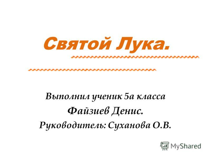 Святой Лука. Выполнил ученик 5а класса Файзиев Денис. Руководитель: Суханова О.В.
