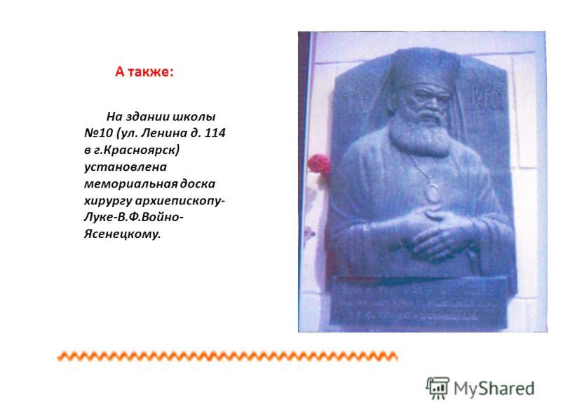 А также: На здании школы 10 (ул. Ленина д. 114 в г.Красноярск) установлена мемориальная доска хирургу архиепископу- Луке-В.Ф.Войно- Ясенецкому.