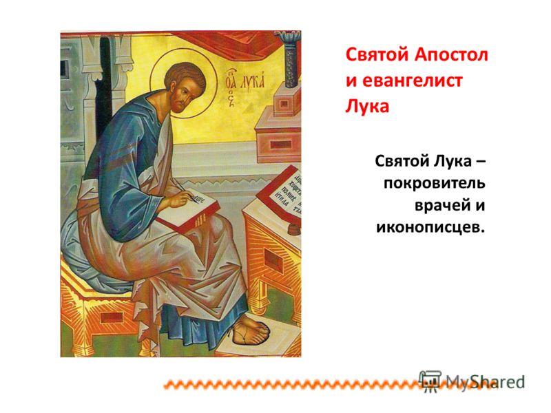 Святой Апостол и евангелист Лука Святой Лука – покровитель врачей и иконописцев.