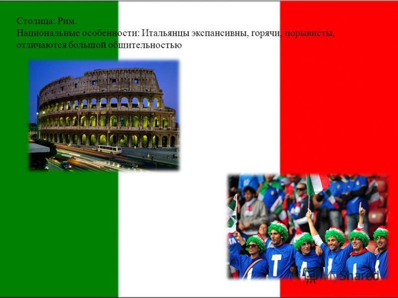 Столица: Рим. Национальные особенности: Итальянцы экспансивны, горячи, порывисты, отличаются большой общительностью.
