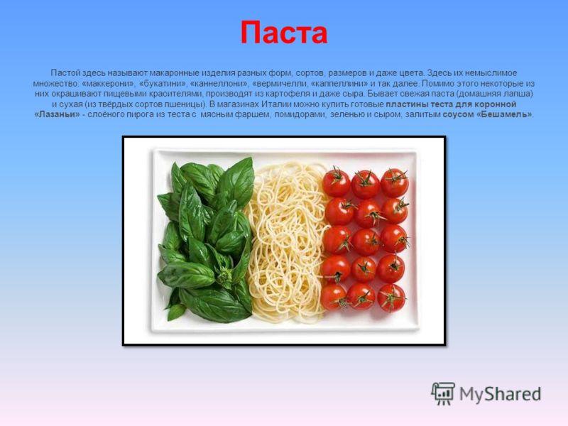 Паста Пастой здесь называют макаронные изделия разных форм, сортов, размеров и даже цвета. Здесь их немыслимое множество: «маккерони», «букатини», «каннеллони», «вермичелли, «каппеллини» и так далее. Помимо этого некоторые из них окрашивают пищевыми