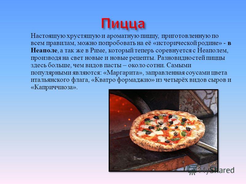 Настоящую хрустящую и ароматную пиццу, приготовленную по всем правилам, можно попробовать на её « исторической родине » - в Неаполе, а так же в Риме, который теперь соревнуется с Неаполем, производя на свет новые и новые рецепты. Разновидностей пиццы