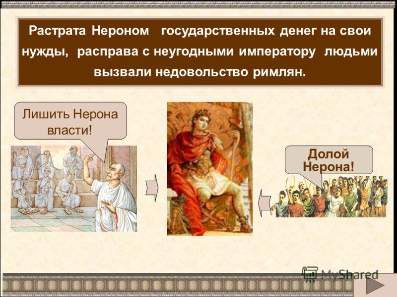 Лишить Нерона власти! Долой Нерона! Растрата Нероном государственных денег на свои нужды, расправа с неугодными императору людьми вызвали недовольство римлян.