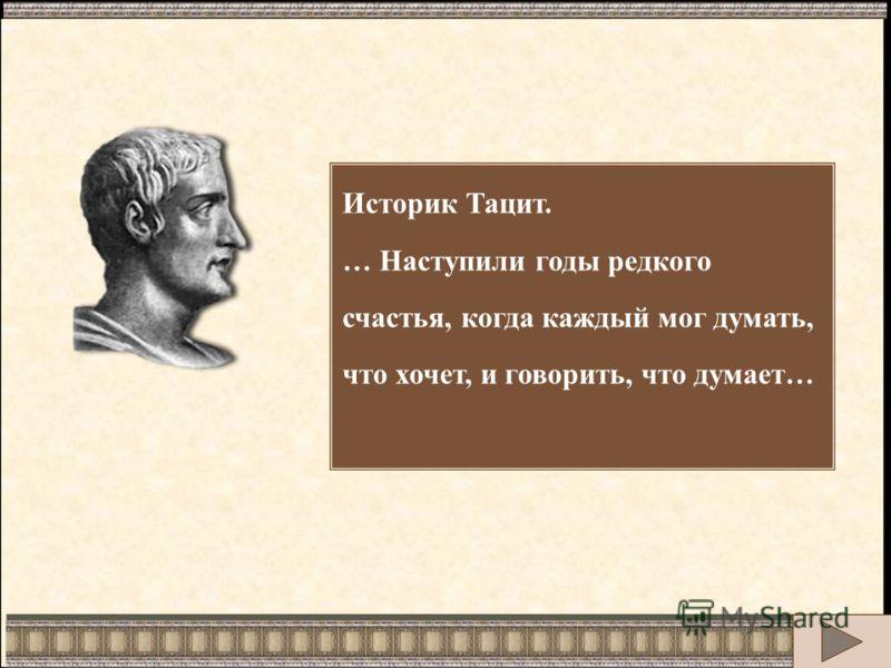 Историк Тацит. … Наступили годы редкого счастья, когда каждый мог думать, что хочет, и говорить, что думает…