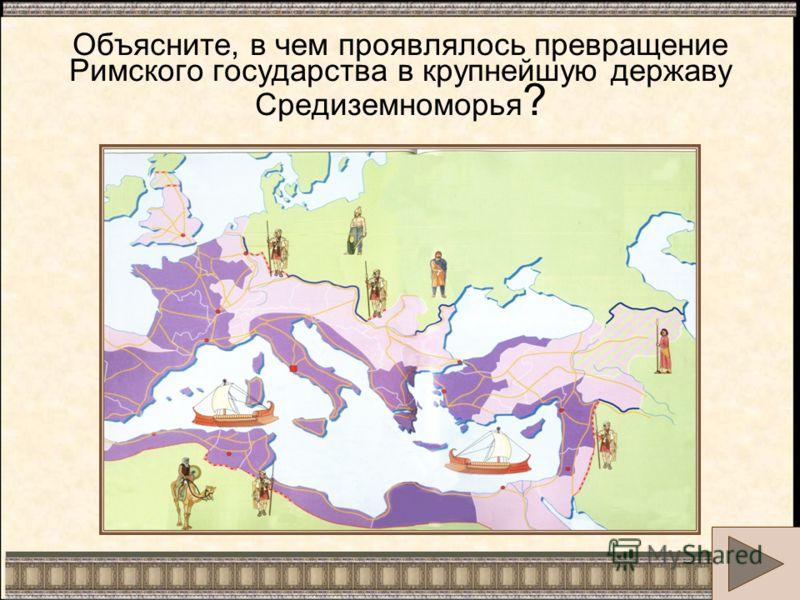 Объясните, в чем проявлялось превращение Римского государства в крупнейшую державу Средиземноморья ?
