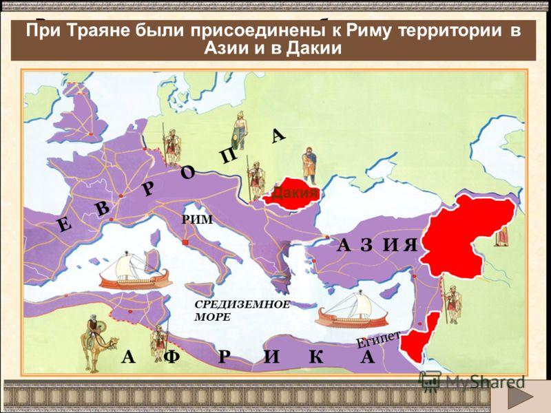 А Ф Р И К А Е В Р О П А СРЕДИЗЕМНОЕ МОРЕ ЧЕРНОЕ МОРЕ Египет РИМ Армения А З И Я Римская империя достигает небывалых размеров. Какие новые территории были присоединены к Риму? Дакия При Траяне были присоединены к Риму территории в Азии и в Дакии