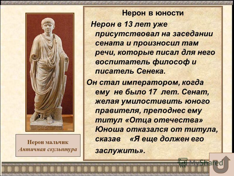 Нерон мальчик Античная скульптура Нерон в юности Нерон в 13 лет уже присутствовал на заседании сената и произносил там речи, которые писал для него воспитатель философ и писатель Сенека. Он стал императором, когда ему не было 17 лет. Сенат, желая уми