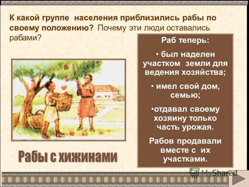 Раб теперь: был наделен участком земли для ведения хозяйства; имел свой дом, семью; отдавал своему хозяину только часть урожая. Рабов продавали вместе с их участками. К какой группе населения приблизились рабы по своему положению? Почему эти люди ост