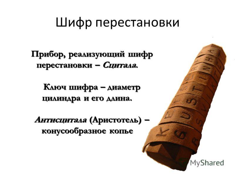 Шифр перестановки Прибор, реализующий шифр перестановки – Сцитала. Ключ шифра – диаметр цилиндра и его длина. Антисцитала (Аристотель) – конусообразное копье